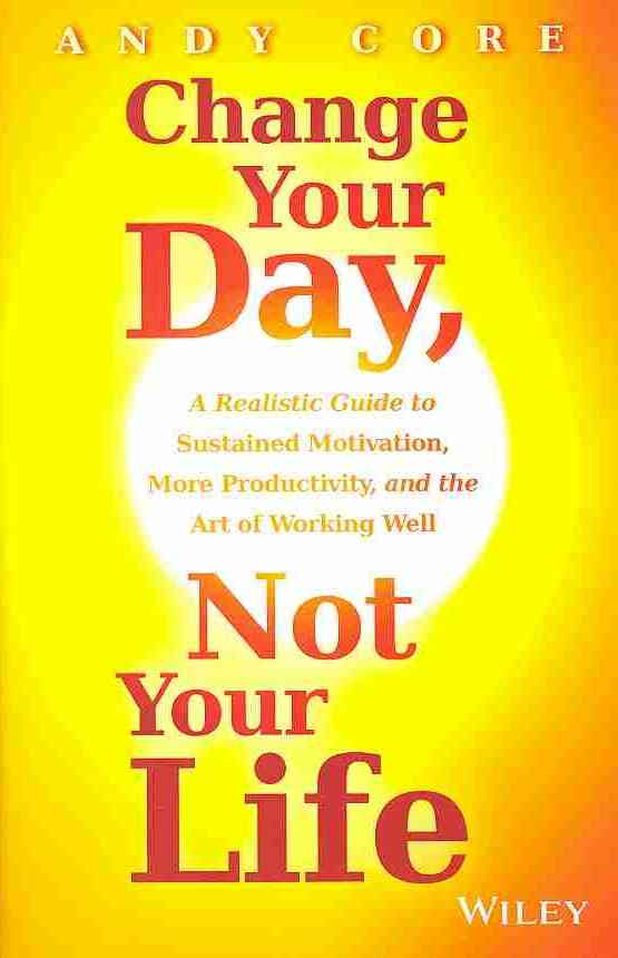 Change Your Day, Not Your Life By Core, Andy